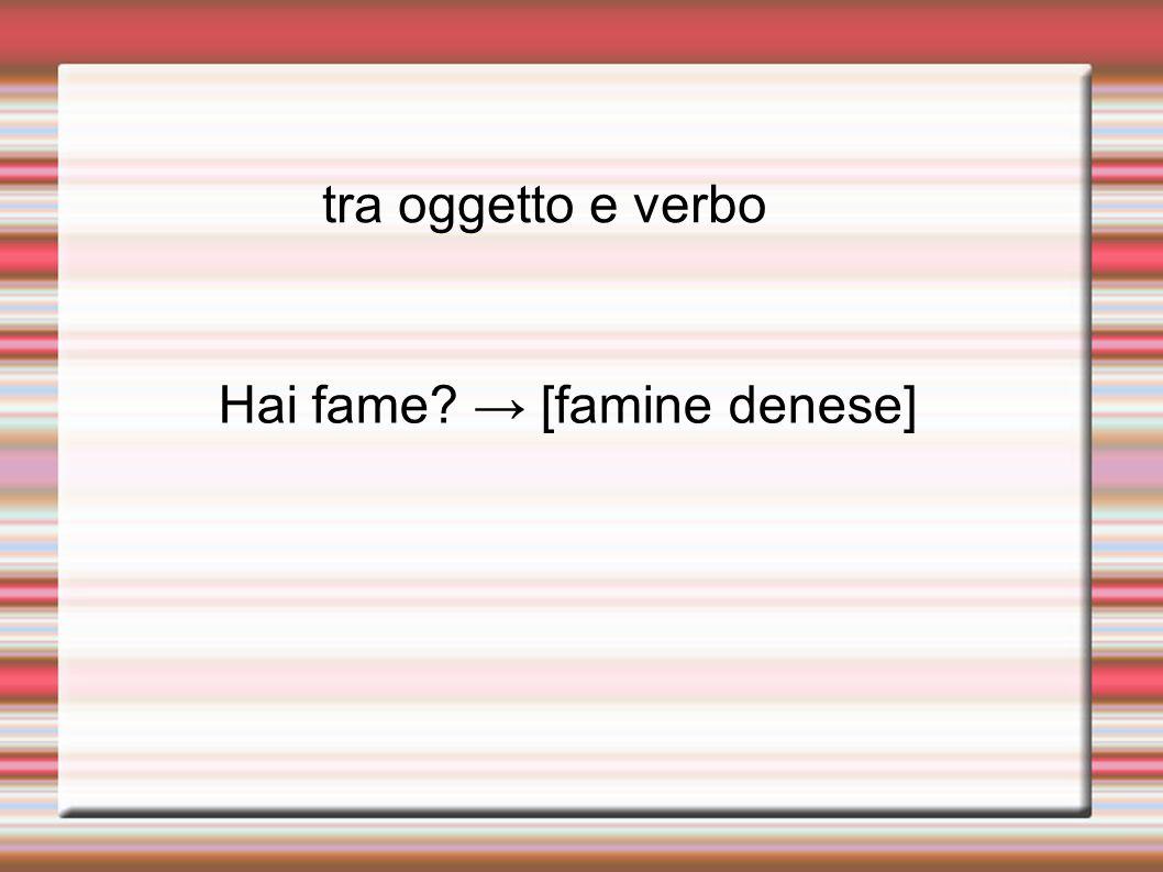 tra oggetto e verbo Hai fame → [famine denese]